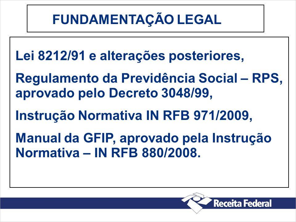 FUNDAMENTAÇÃO LEGAL Lei 8212/91 e alterações posteriores, Regulamento da Previdência Social – RPS, aprovado pelo Decreto 3048/99, Instrução Normativa