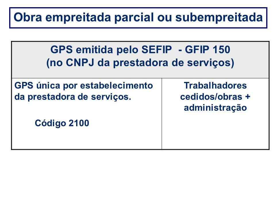 Obra empreitada parcial ou subempreitada GPS emitida pelo SEFIP - GFIP 150 (no CNPJ da prestadora de serviços) GPS única por estabelecimento da presta