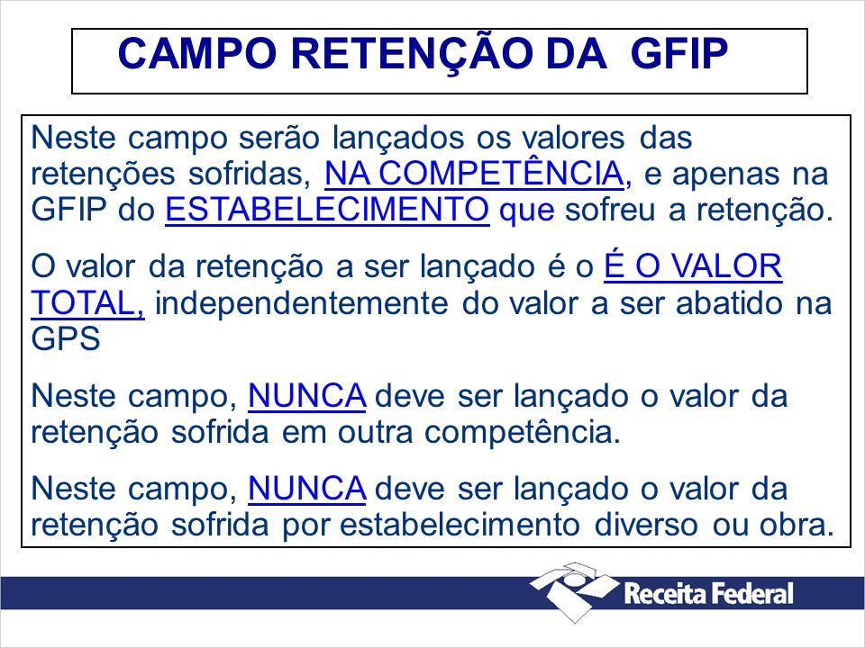 CAMPO RETENÇÃO DA GFIP Neste campo serão lançados os valores das retenções sofridas, NA COMPETÊNCIA, e apenas na GFIP do ESTABELECIMENTO que sofreu a