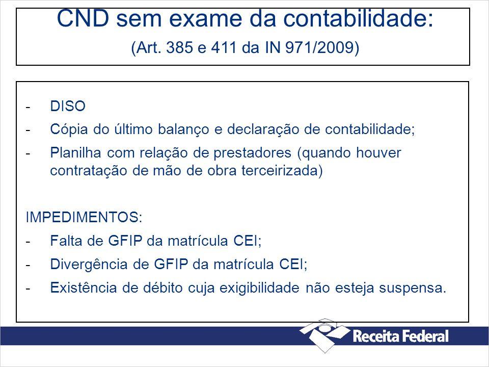 CND sem exame da contabilidade: (Art. 385 e 411 da IN 971/2009) -DISO -Cópia do último balanço e declaração de contabilidade; -Planilha com relação de