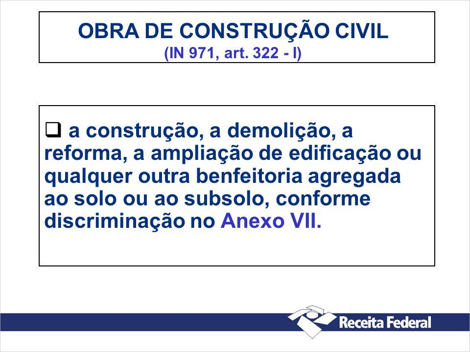 OBRA DE CONSTRUÇÃO CIVIL (IN 971, art. 322 - I) a construção, a demolição, a reforma, a ampliação de edificação ou qualquer outra benfeitoria agregada