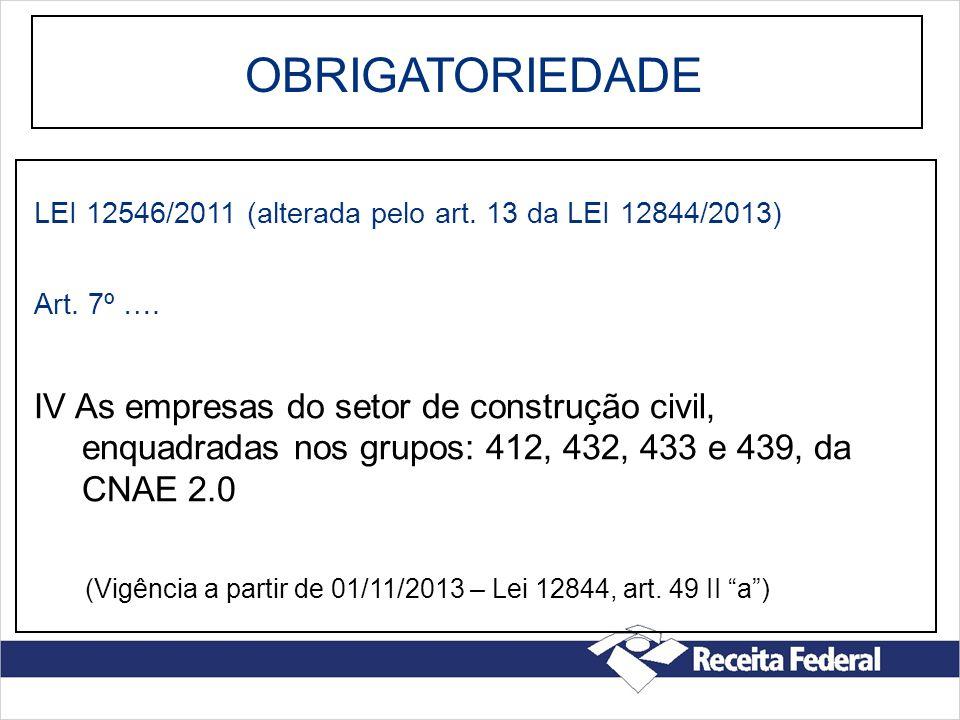 OBRIGATORIEDADE LEI 12546/2011 (alterada pelo art. 13 da LEI 12844/2013) Art. 7º …. IV As empresas do setor de construção civil, enquadradas nos grupo