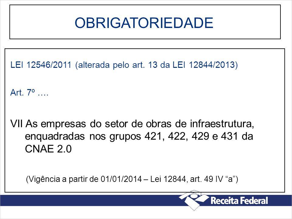 OBRIGATORIEDADE LEI 12546/2011 (alterada pelo art. 13 da LEI 12844/2013) Art. 7º …. VII As empresas do setor de obras de infraestrutura, enquadradas n