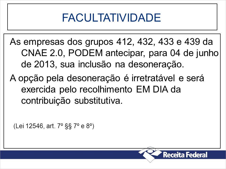 FACULTATIVIDADE As empresas dos grupos 412, 432, 433 e 439 da CNAE 2.0, PODEM antecipar, para 04 de junho de 2013, sua inclusão na desoneração. A opçã