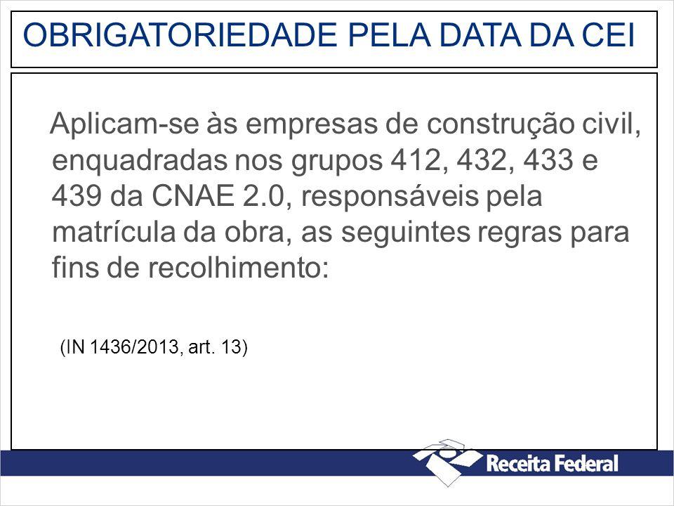OBRIGATORIEDADE PELA DATA DA CEI Aplicam-se às empresas de construção civil, enquadradas nos grupos 412, 432, 433 e 439 da CNAE 2.0, responsáveis pela