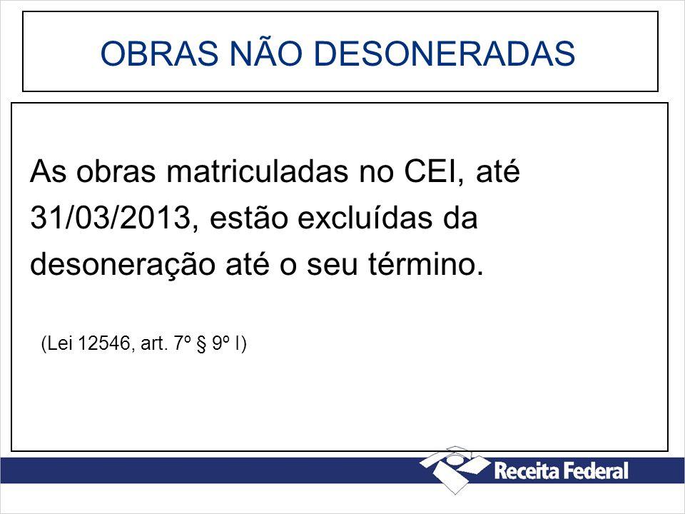 OBRAS NÃO DESONERADAS As obras matriculadas no CEI, até 31/03/2013, estão excluídas da desoneração até o seu término. (Lei 12546, art. 7º § 9º I)