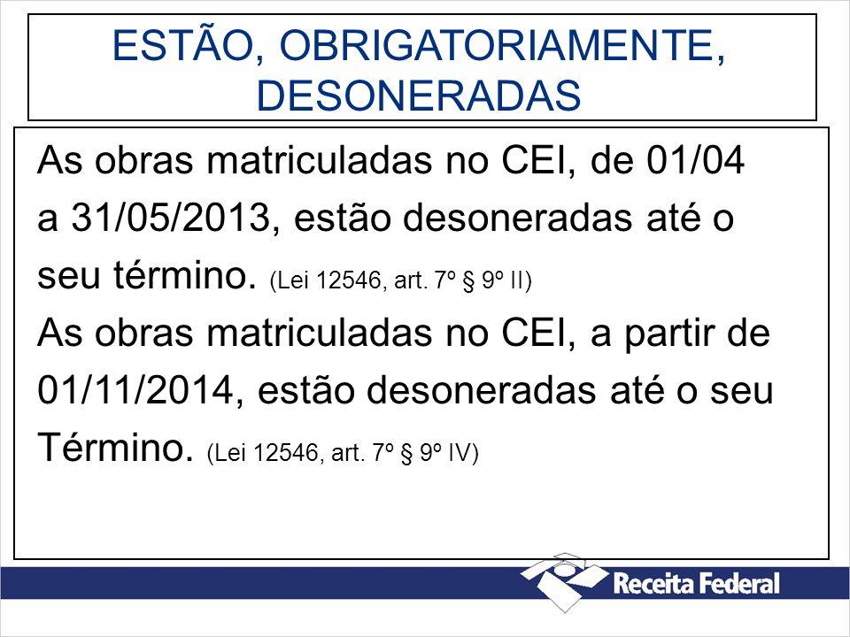 ESTÃO, OBRIGATORIAMENTE, DESONERADAS As obras matriculadas no CEI, de 01/04 a 31/05/2013, estão desoneradas até o seu término. (Lei 12546, art. 7º § 9