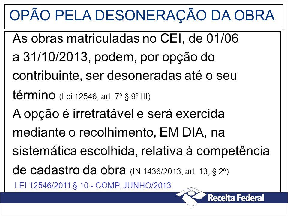 OPÃO PELA DESONERAÇÃO DA OBRA As obras matriculadas no CEI, de 01/06 a 31/10/2013, podem, por opção do contribuinte, ser desoneradas até o seu término