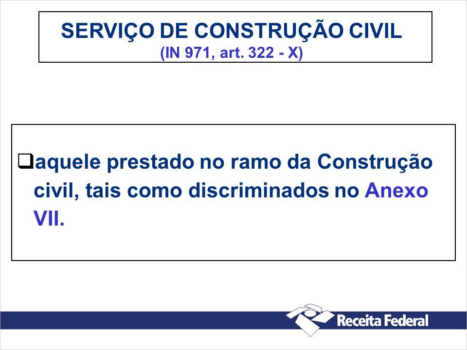 SERVIÇO DE CONSTRUÇÃO CIVIL (IN 971, art. 322 - X) aquele prestado no ramo da Construção civil, tais como discriminados no Anexo VII.