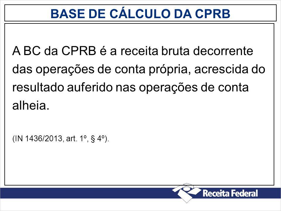 BASE DE CÁLCULO DA CPRB A BC da CPRB é a receita bruta decorrente das operações de conta própria, acrescida do resultado auferido nas operações de con