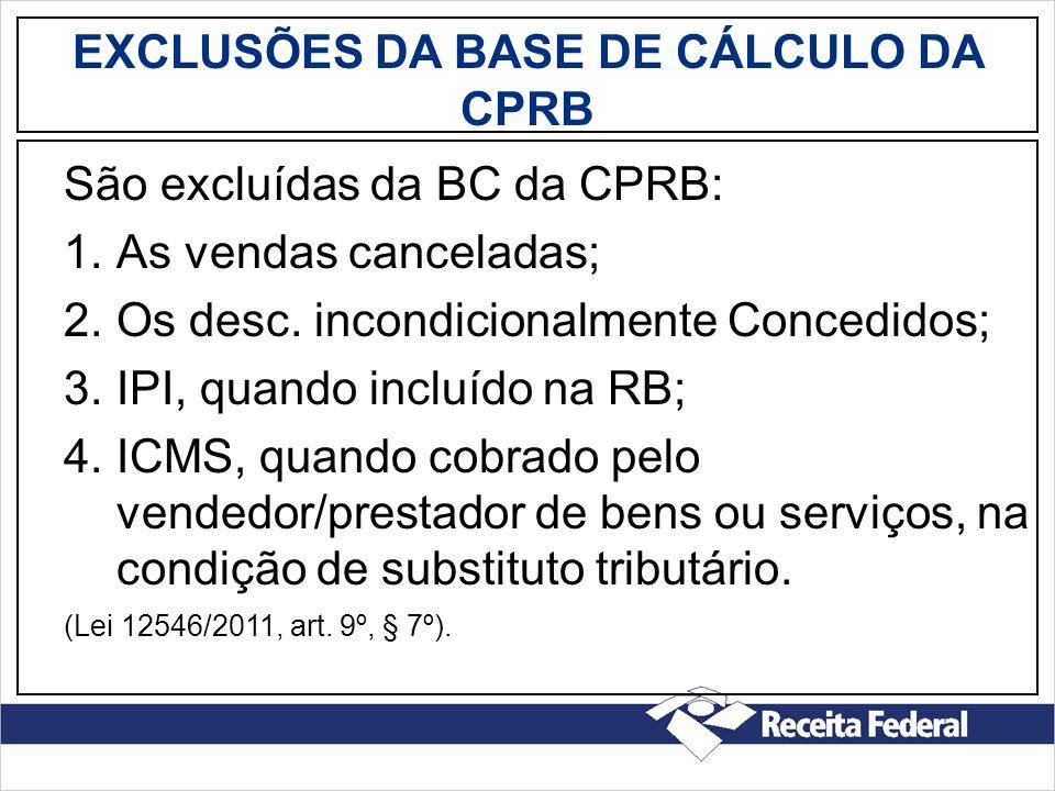 EXCLUSÕES DA BASE DE CÁLCULO DA CPRB São excluídas da BC da CPRB: 1.As vendas canceladas; 2.Os desc. incondicionalmente Concedidos; 3.IPI, quando incl