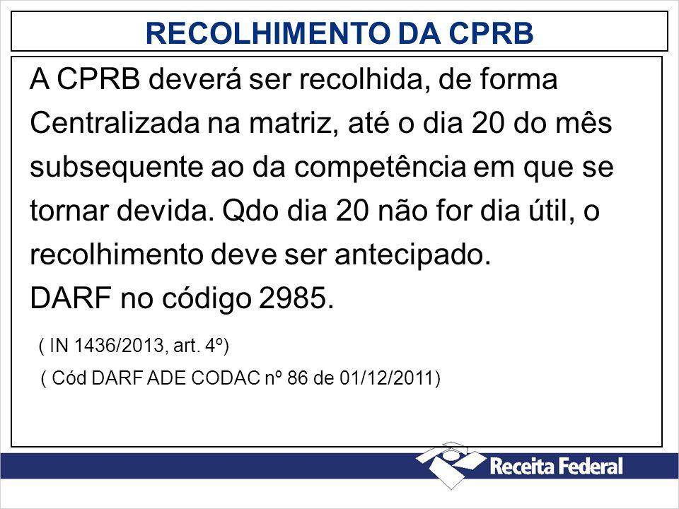 RECOLHIMENTO DA CPRB A CPRB deverá ser recolhida, de forma Centralizada na matriz, até o dia 20 do mês subsequente ao da competência em que se tornar