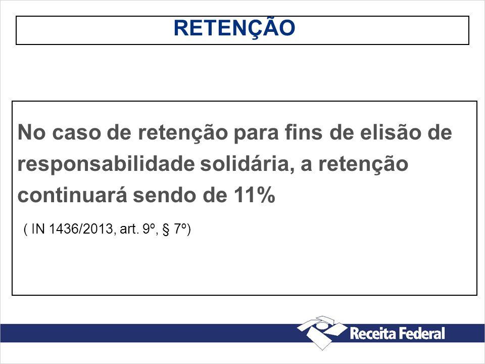 RETENÇÃO No caso de retenção para fins de elisão de responsabilidade solidária, a retenção continuará sendo de 11% ( IN 1436/2013, art. 9º, § 7º)