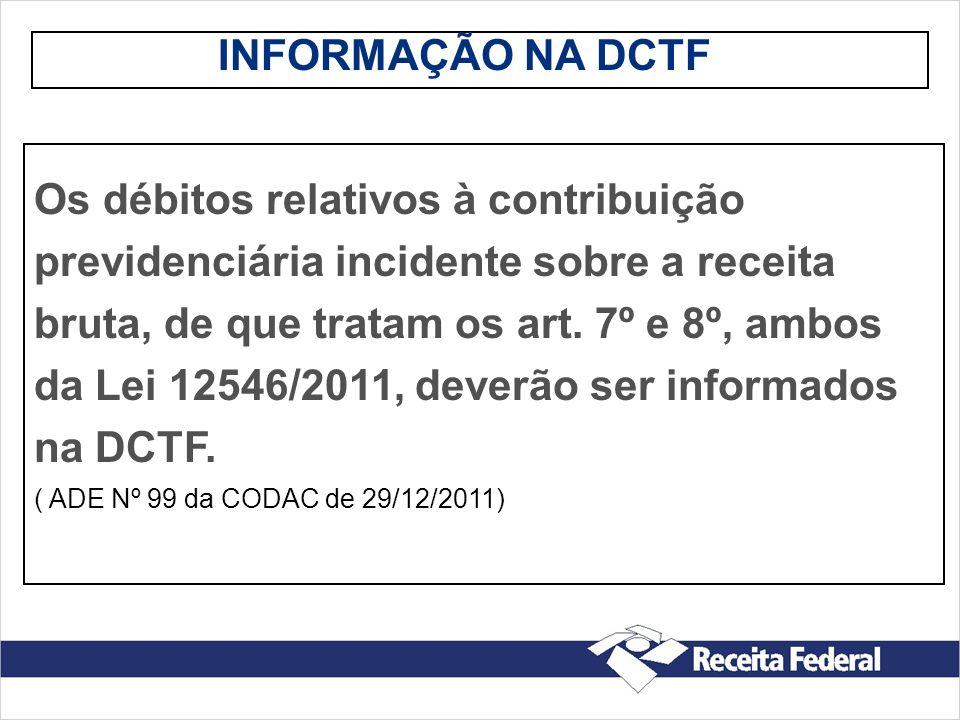 INFORMAÇÃO NA DCTF Os débitos relativos à contribuição previdenciária incidente sobre a receita bruta, de que tratam os art. 7º e 8º, ambos da Lei 125
