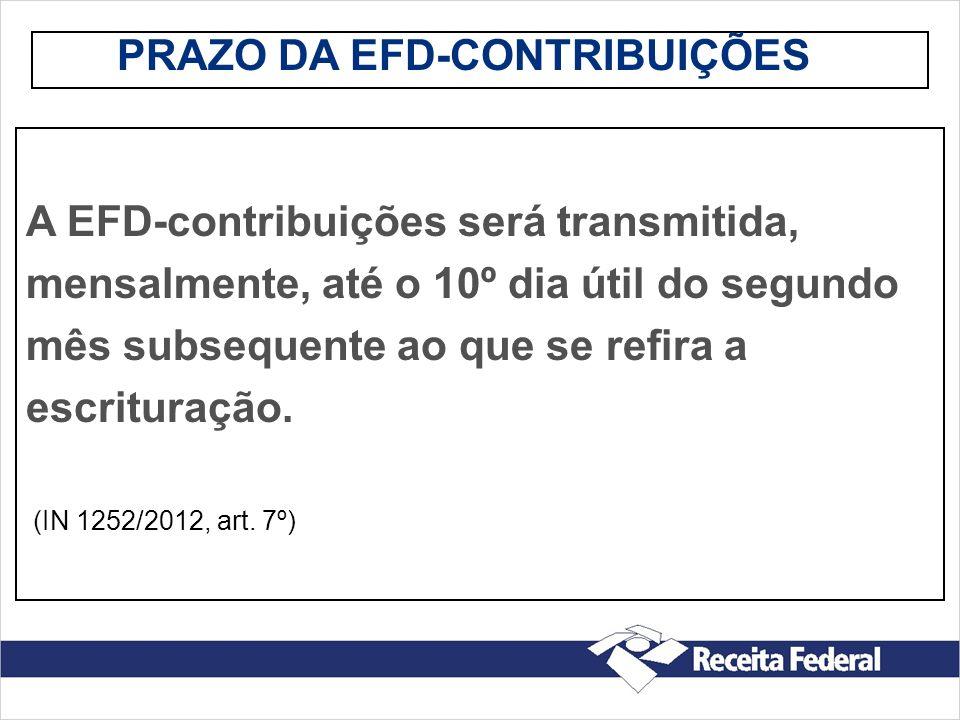 PRAZO DA EFD-CONTRIBUIÇÕES A EFD-contribuições será transmitida, mensalmente, até o 10º dia útil do segundo mês subsequente ao que se refira a escritu