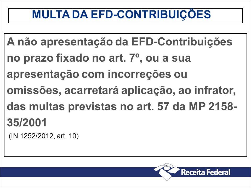 MULTA DA EFD-CONTRIBUIÇÕES A não apresentação da EFD-Contribuições no prazo fixado no art. 7º, ou a sua apresentação com incorreções ou omissões, acar