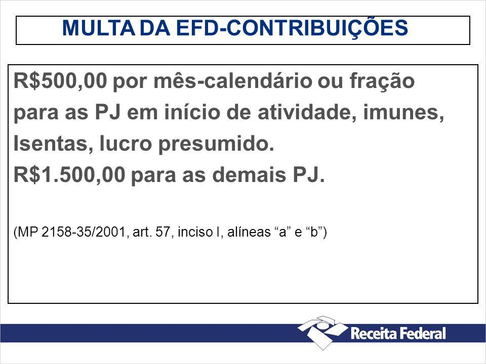 MULTA DA EFD-CONTRIBUIÇÕES R$500,00 por mês-calendário ou fração para as PJ em início de atividade, imunes, Isentas, lucro presumido. R$1.500,00 para
