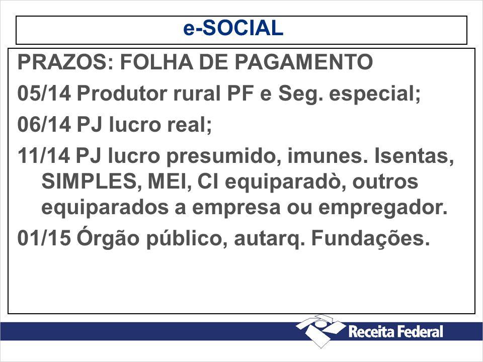 e-SOCIAL PRAZOS: FOLHA DE PAGAMENTO 05/14 Produtor rural PF e Seg. especial; 06/14 PJ lucro real; 11/14 PJ lucro presumido, imunes. Isentas, SIMPLES,