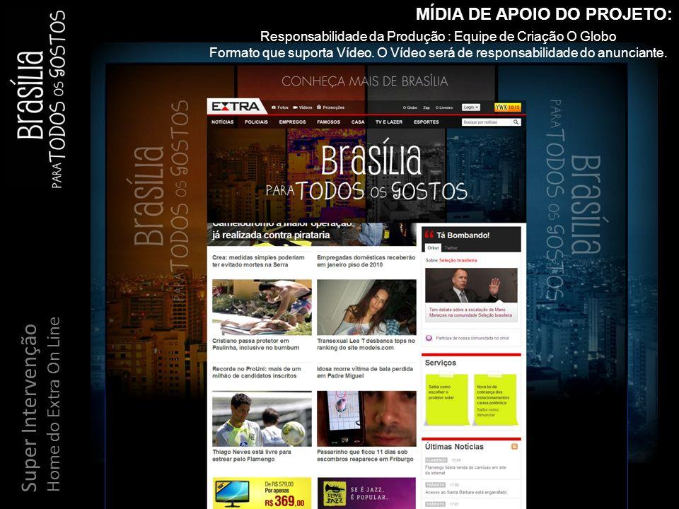 Super Intervenção Home do Extra On Line MÍDIA DE APOIO DO PROJETO: Responsabilidade da Produção : Equipe de Criação O Globo Formato que suporta Vídeo.