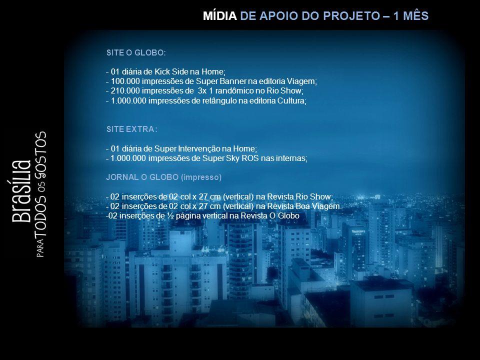 MÍDIA DE APOIO DO PROJETO – 1 MÊS SITE O GLOBO: - 01 diária de Kick Side na Home; - 100.000 impressões de Super Banner na editoria Viagem; - 210.000 impressões de 3x 1 randômico no Rio Show; - 1.000.000 impressões de retângulo na editoria Cultura; SITE EXTRA : - 01 diária de Super Intervenção na Home; - 1.000.000 impressões de Super Sky ROS nas internas; JORNAL O GLOBO (impresso) - 02 inserções de 02 col x 27 cm (vertical) na Revista Rio Show; - 02 inserções de 02 col x 27 cm (vertical) na Revista Boa Viagem.