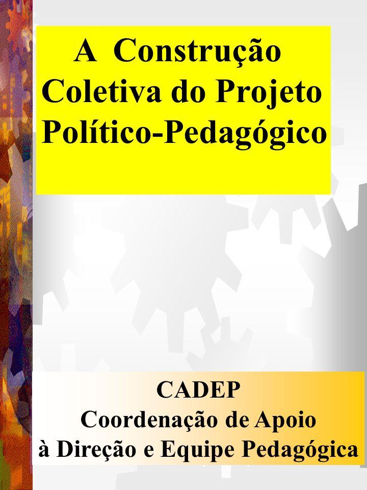 A Construção Coletiva do Projeto Político-Pedagógico CADEP Coordenação de Apoio à Direção e Equipe Pedagógica
