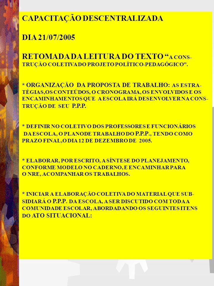 CAPACITAÇÃO DESCENTRALIZADA DIA 21/07/2005 RETOMADA DA LEITURA DO TEXTO A CONS- TRUÇÃO COLETIVA DO PROJETO POLÍTICO-PEDAGÓGICO.