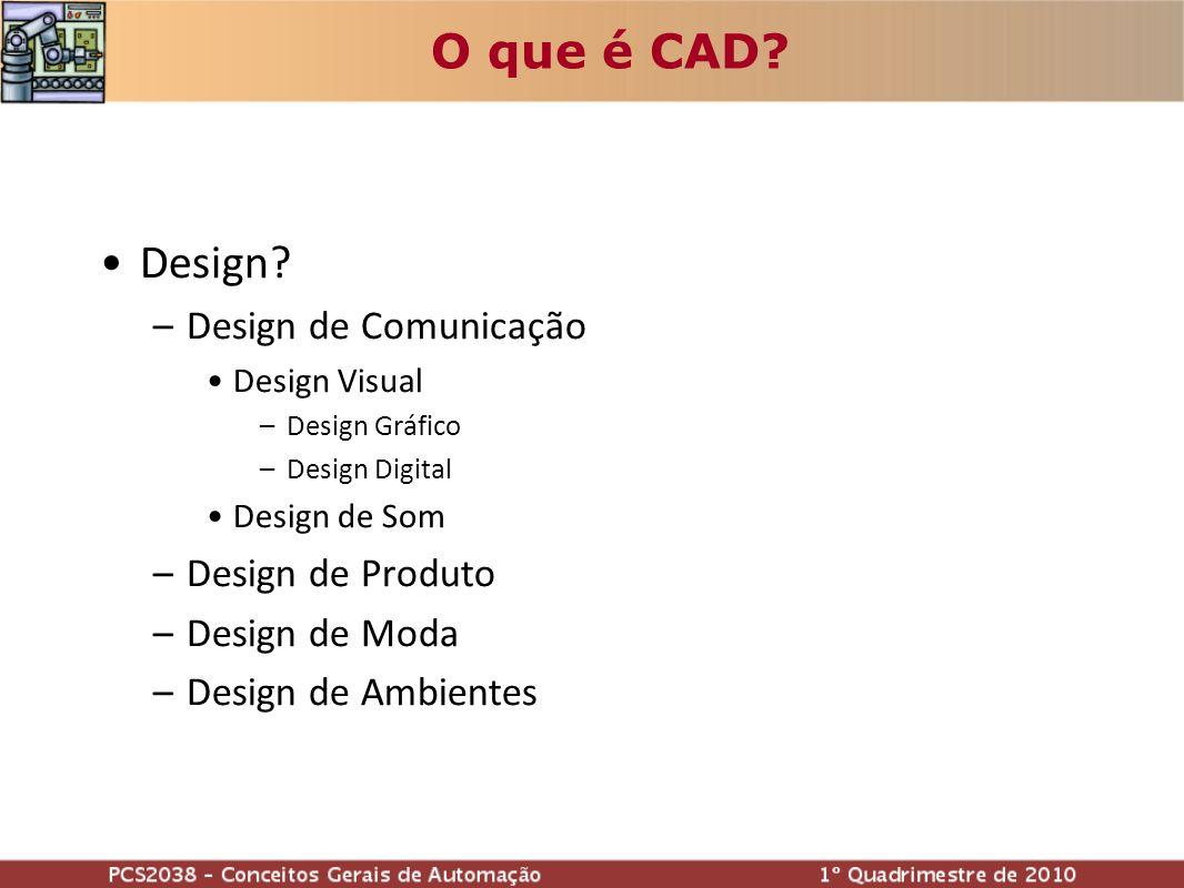 O que é CAD? Design? –Design de Comunicação Design Visual –Design Gráfico –Design Digital Design de Som –Design de Produto –Design de Moda –Design de