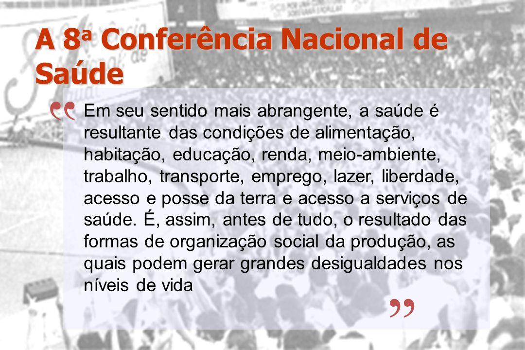 A 8 a Conferência Nacional de Saúde Em seu sentido mais abrangente, a saúde é resultante das condições de alimentação, habitação, educação, renda, mei
