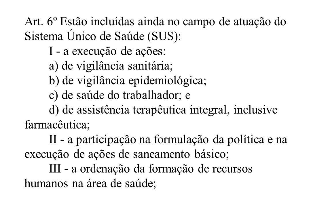 . Art. 6º Estão incluídas ainda no campo de atuação do Sistema Único de Saúde (SUS): I - a execução de ações: a) de vigilância sanitária; b) de vigilâ