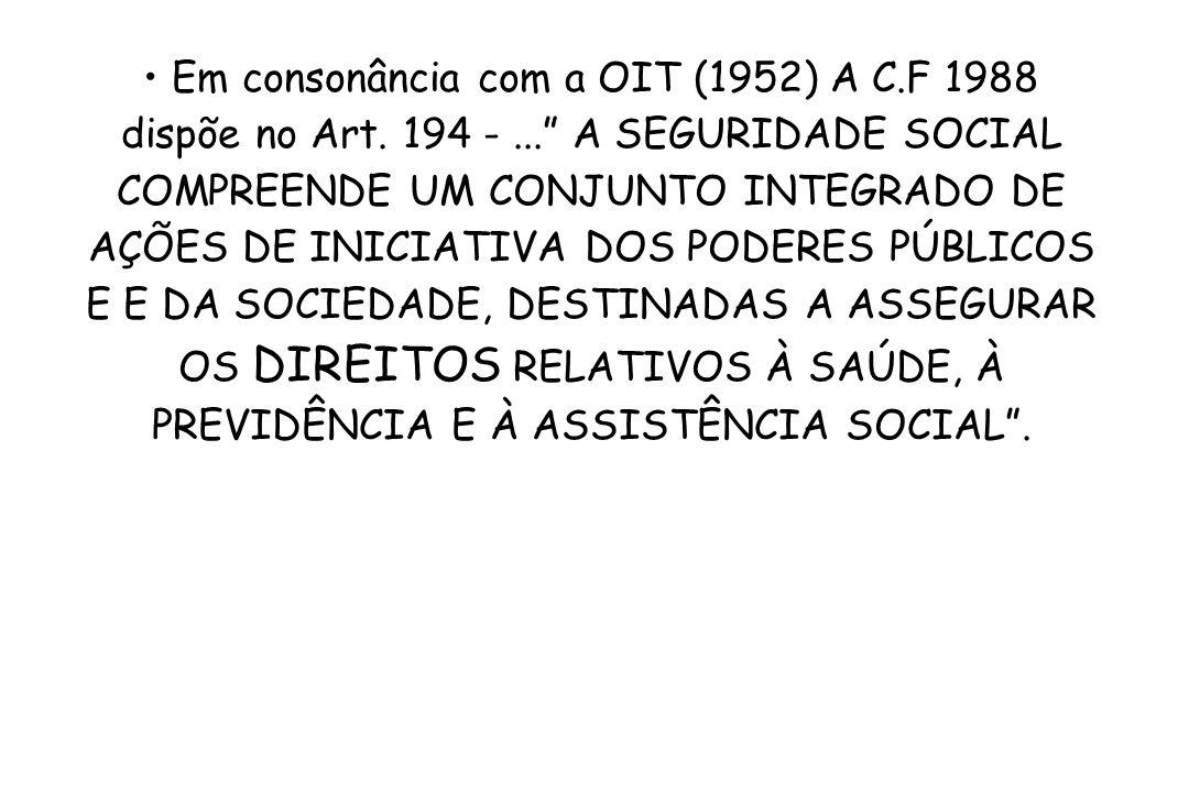 Em consonância com a OIT (1952) A C.F 1988 dispõe no Art. 194 -... A SEGURIDADE SOCIAL COMPREENDE UM CONJUNTO INTEGRADO DE AÇÕES DE INICIATIVA DOS POD