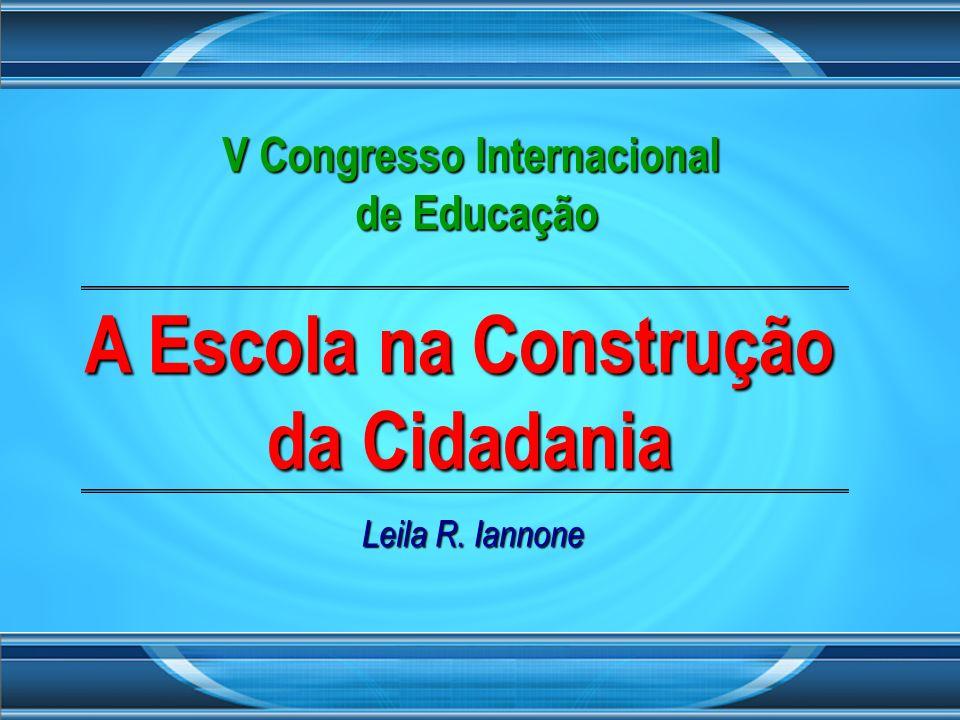 A Escola na Construção da Cidadania Leila R. Iannone V Congresso Internacional de Educação