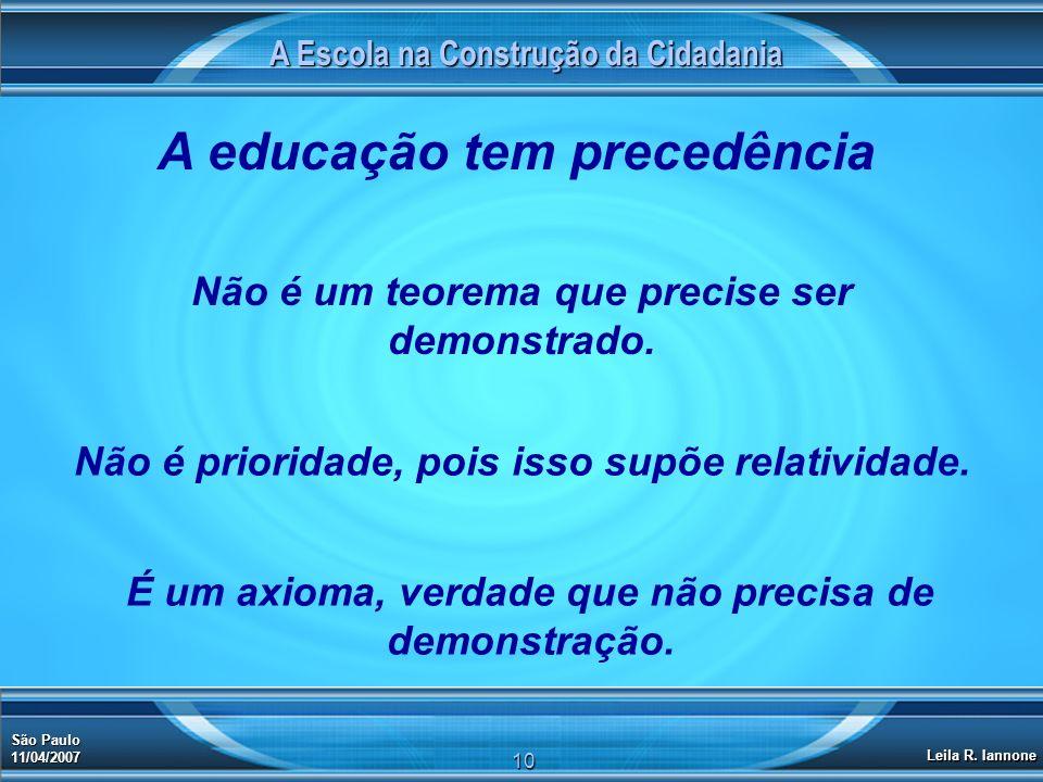 A Escola na Construção da Cidadania São Paulo 11/04/2007 Leila R. Iannone 10 A educação tem precedência Não é um teorema que precise ser demonstrado.