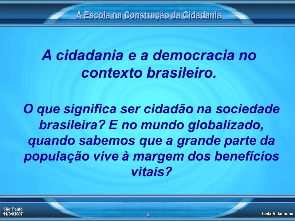 A Escola na Construção da Cidadania São Paulo 11/04/2007 Leila R. Iannone 4 O que significa ser cidadão na sociedade brasileira? E no mundo globalizad