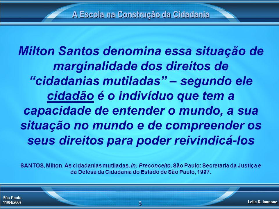 A Escola na Construção da Cidadania São Paulo 11/04/2007 Leila R. Iannone 5 Milton Santos denomina essa situação de marginalidade dos direitos de cida