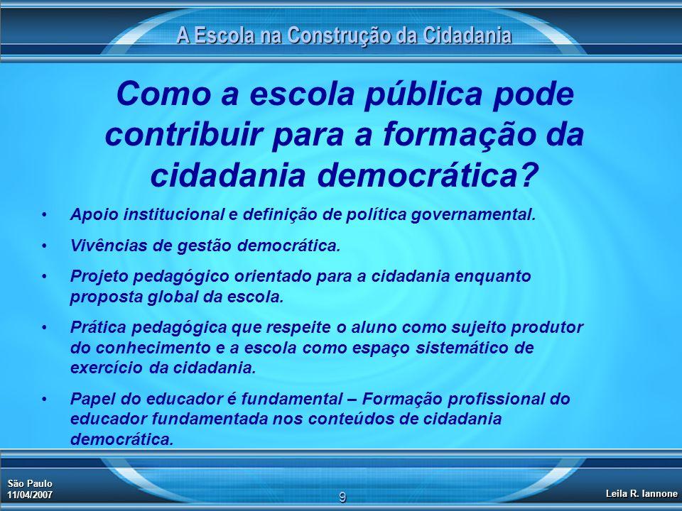 A Escola na Construção da Cidadania São Paulo 11/04/2007 Leila R. Iannone 9 Como a escola pública pode contribuir para a formação da cidadania democrá