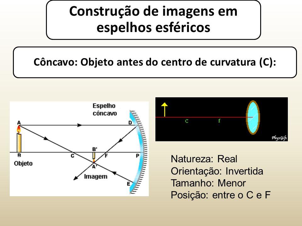 Côncavo: Objeto antes do centro de curvatura (C): Natureza: Real Orientação: Invertida Tamanho: Menor Posição: entre o C e F Construção de imagens em espelhos esféricos