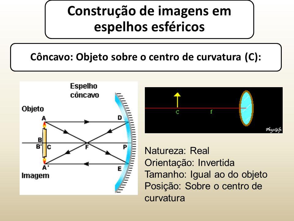 Côncavo: Objeto sobre o centro de curvatura (C): Natureza: Real Orientação: Invertida Tamanho: Igual ao do objeto Posição: Sobre o centro de curvatura Construção de imagens em espelhos esféricos