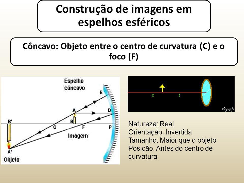 Côncavo: Objeto entre o centro de curvatura (C) e o foco (F) Natureza: Real Orientação: Invertida Tamanho: Maior que o objeto Posição: Antes do centro de curvatura Construção de imagens em espelhos esféricos