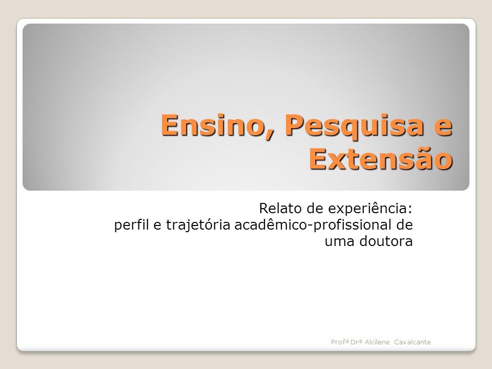 Ensino, Pesquisa e Extensão Relato de experiência: perfil e trajetória acadêmico-profissional de uma doutora Profª Drª Alcilene Cavalcante