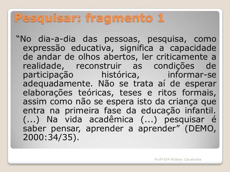 Pesquisar: fragmento 1 No dia-a-dia das pessoas, pesquisa, como expressão educativa, significa a capacidade de andar de olhos abertos, ler criticament