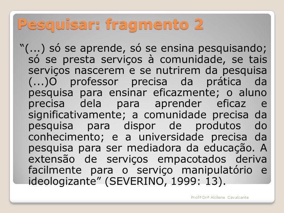 Pesquisar: fragmento 2 (...) só se aprende, só se ensina pesquisando; só se presta serviços à comunidade, se tais serviços nascerem e se nutrirem da p