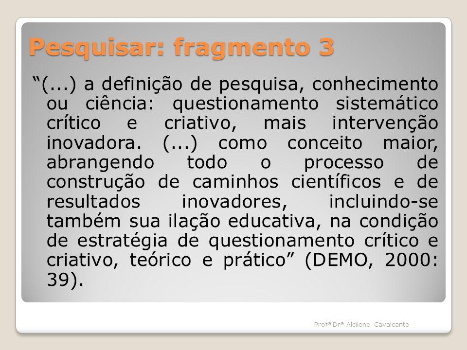 Pesquisar: fragmento 3 (...) a definição de pesquisa, conhecimento ou ciência: questionamento sistemático crítico e criativo, mais intervenção inovado