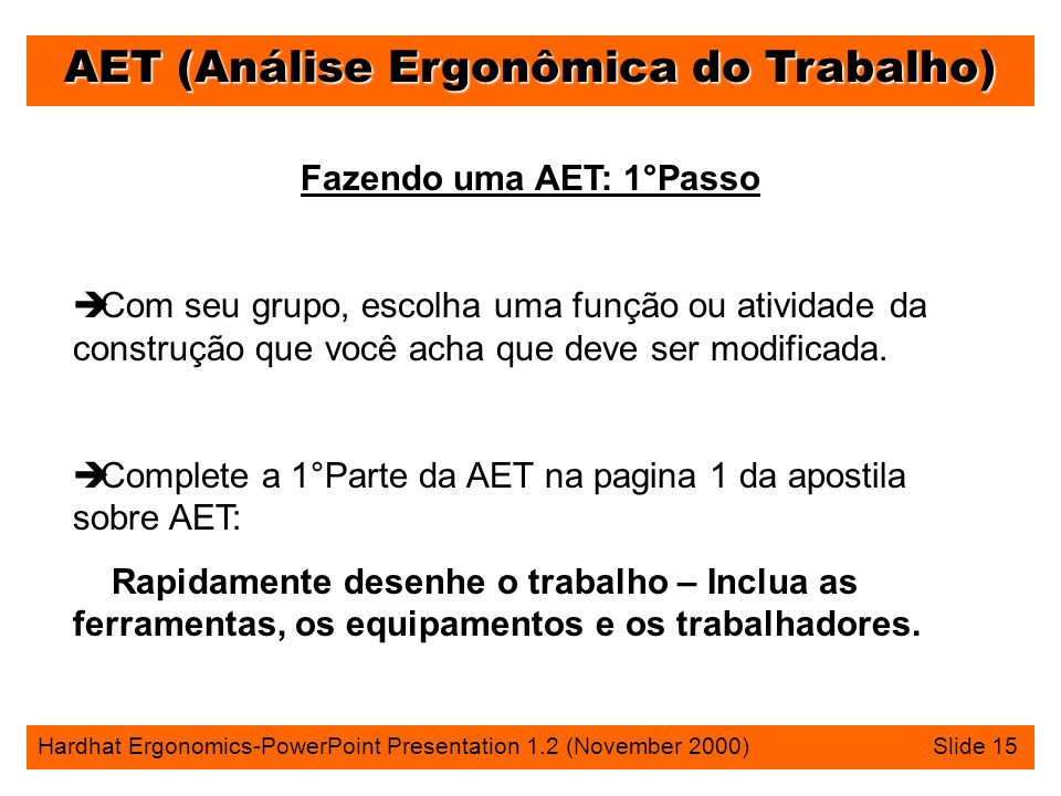 AET (Análise Ergonômica do Trabalho) Hardhat Ergonomics-PowerPoint Presentation 1.2 (November 2000) Slide 15 Fazendo uma AET: 1°Passo è Com seu grupo, escolha uma função ou atividade da construção que você acha que deve ser modificada.