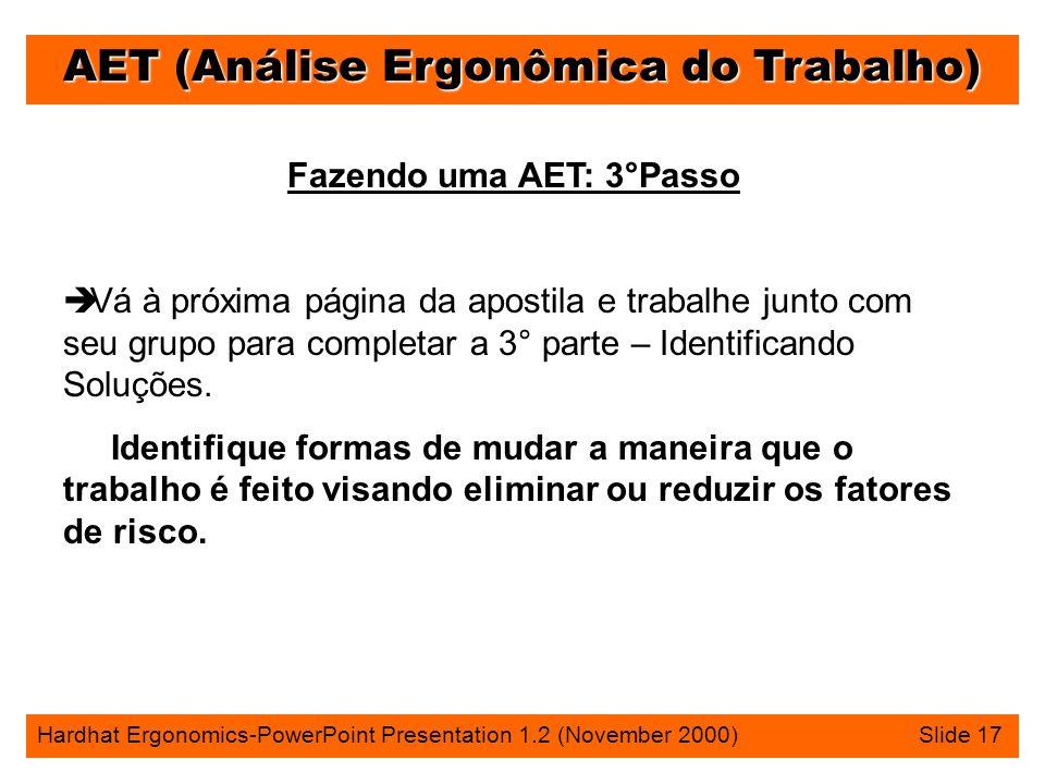 AET (Análise Ergonômica do Trabalho) Hardhat Ergonomics-PowerPoint Presentation 1.2 (November 2000) Slide 17 Fazendo uma AET: 3°Passo è Vá à próxima página da apostila e trabalhe junto com seu grupo para completar a 3° parte – Identificando Soluções.