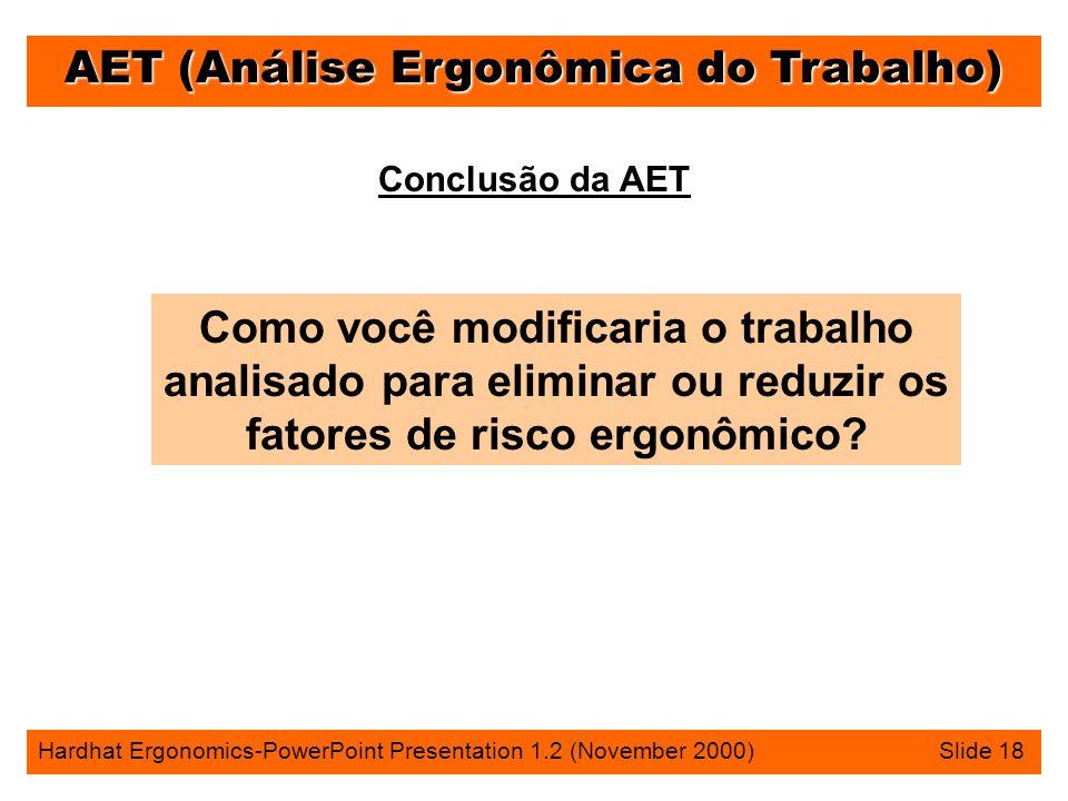 AET (Análise Ergonômica do Trabalho) Hardhat Ergonomics-PowerPoint Presentation 1.2 (November 2000) Slide 18 Conclusão da AET Como você modificaria o trabalho analisado para eliminar ou reduzir os fatores de risco ergonômico?