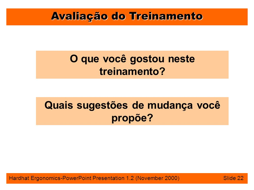 Avaliação do Treinamento Hardhat Ergonomics-PowerPoint Presentation 1.2 (November 2000) Slide 22 O que você gostou neste treinamento.