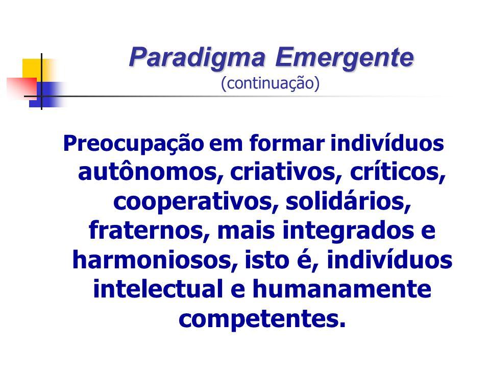 Paradigma Emergente Paradigma Emergente (continuação) Preocupação em formar indivíduos autônomos, criativos, críticos, cooperativos, solidários, fraternos, mais integrados e harmoniosos, isto é, indivíduos intelectual e humanamente competentes.