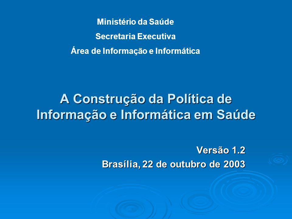A Construção da Política de Informação e Informática em Saúde Versão 1.2 Brasília, 22 de outubro de 2003 Ministério da Saúde Secretaria Executiva Área
