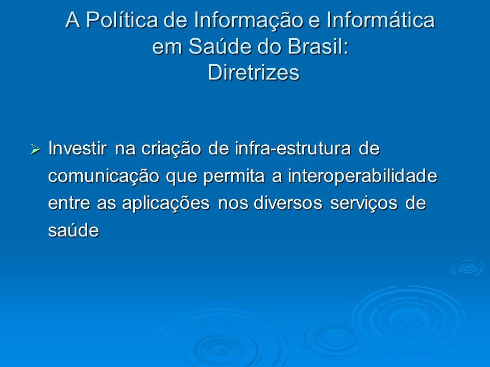 A Política de Informação e Informática em Saúde do Brasil: Diretrizes Investir na criação de infra-estrutura de comunicação que permita a interoperabi
