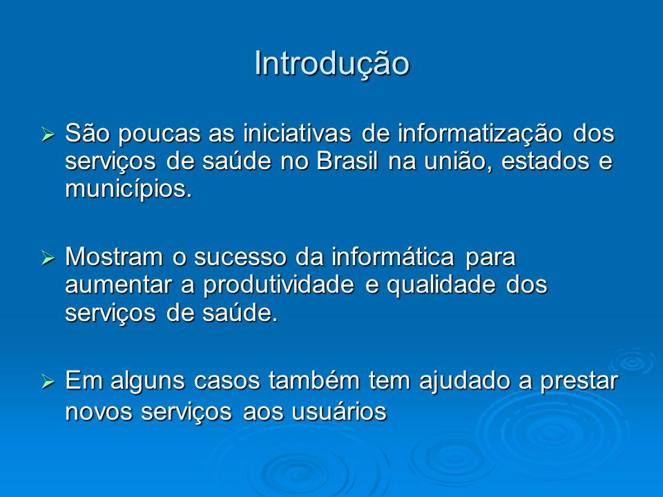 Introdução São poucas as iniciativas de informatização dos serviços de saúde no Brasil na união, estados e municípios. São poucas as iniciativas de in
